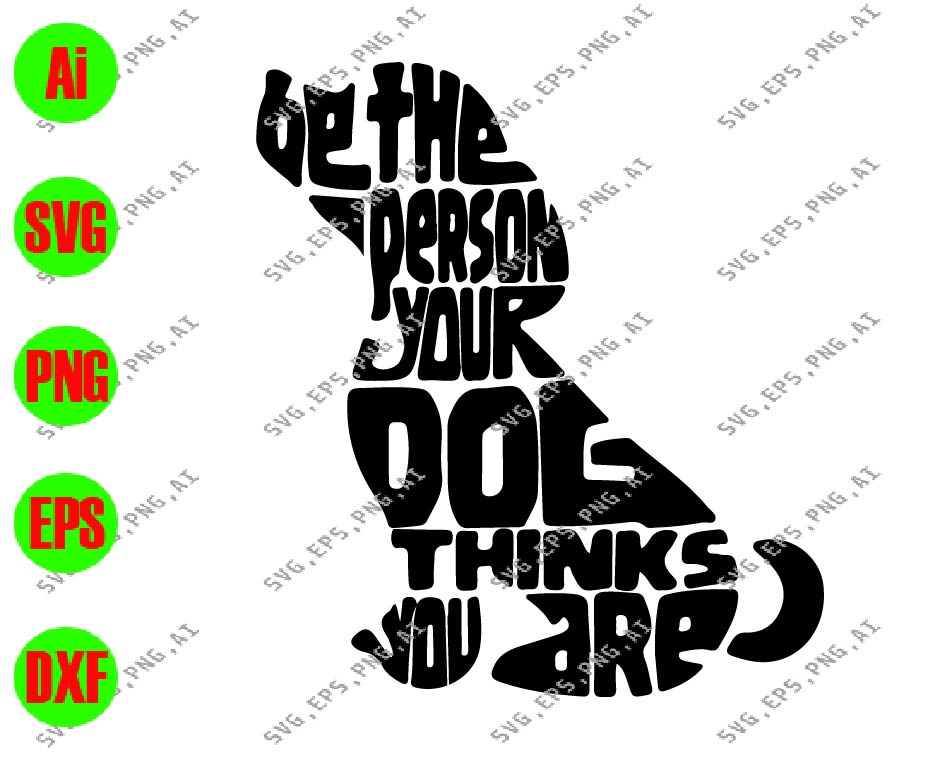 Be The Person Your Dog Thinks You Are Svg Dxf Eps Png Digital Download Designbtf Com