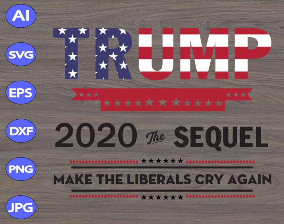 Trump 2020 The Sequel Make The Liberals Cry Again Svg Dxf Eps Png Digital Download Designbtf Com